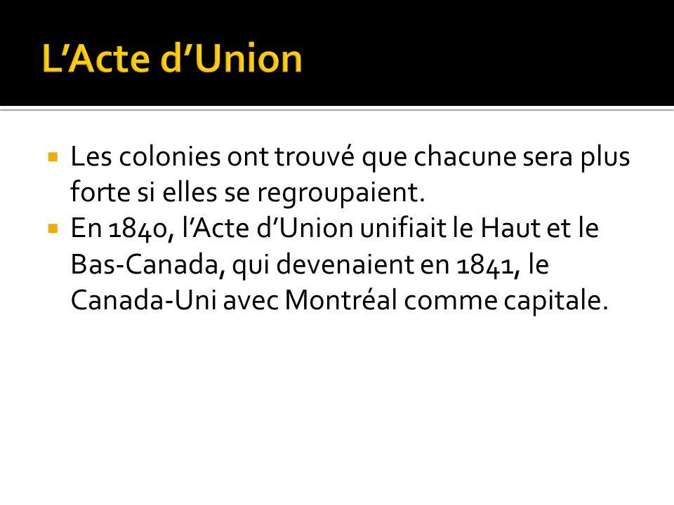 Les colonies ont trouvé que chacune sera plus forte si elles se regroupaient. En 1840, lActe dUnion unifiait le Haut et le Bas-Canada, qui devenaient