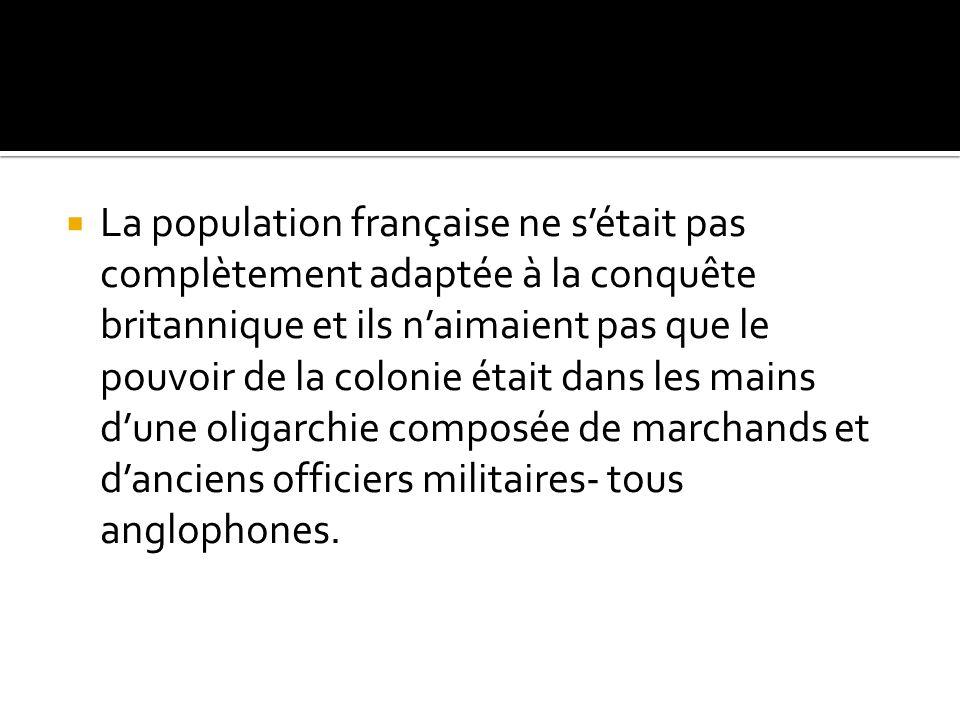 La population française ne sétait pas complètement adaptée à la conquête britannique et ils naimaient pas que le pouvoir de la colonie était dans les