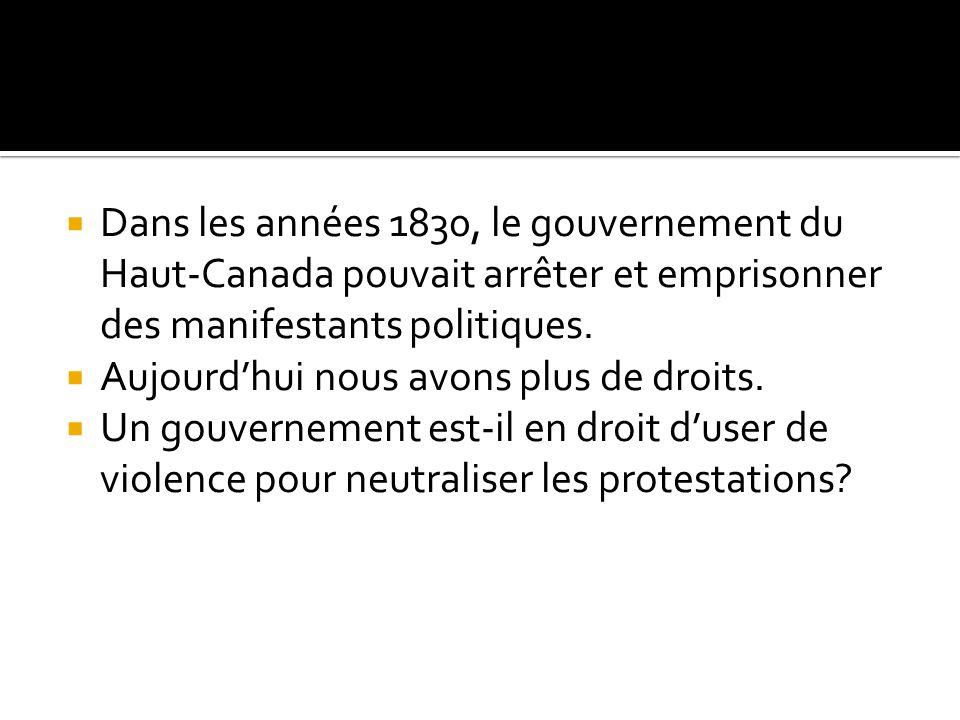 Dans les années 1830, le gouvernement du Haut-Canada pouvait arrêter et emprisonner des manifestants politiques. Aujourdhui nous avons plus de droits.