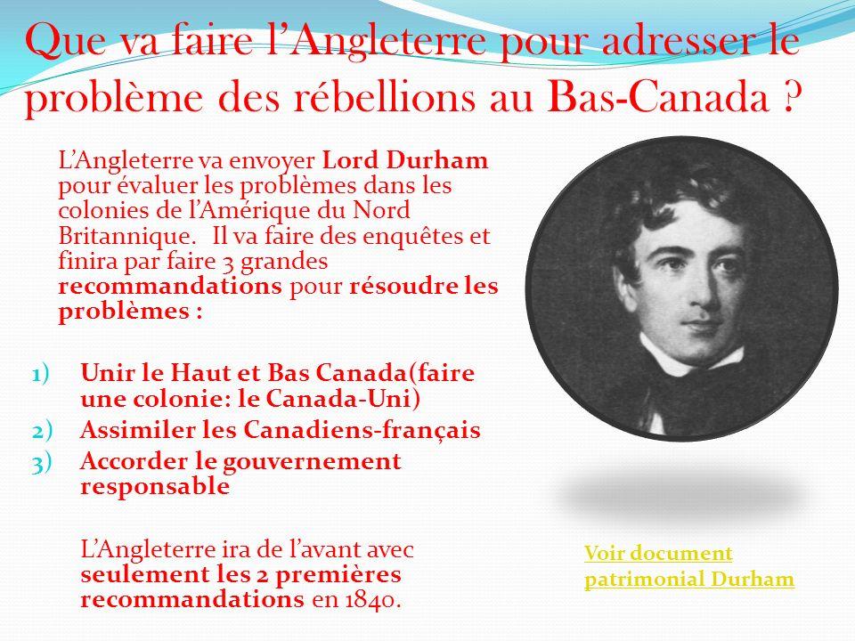 Que va faire lAngleterre pour adresser le problème des rébellions au Bas-Canada ? LAngleterre va envoyer Lord Durham pour évaluer les problèmes dans l