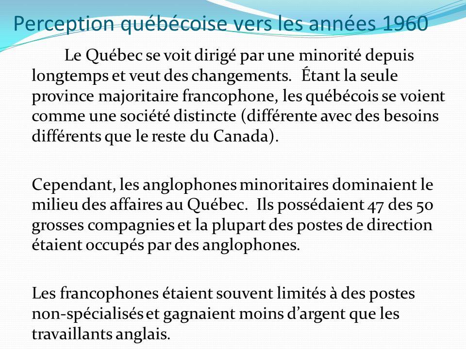 Perception québécoise vers les années 1960 Le Québec se voit dirigé par une minorité depuis longtemps et veut des changements. Étant la seule province