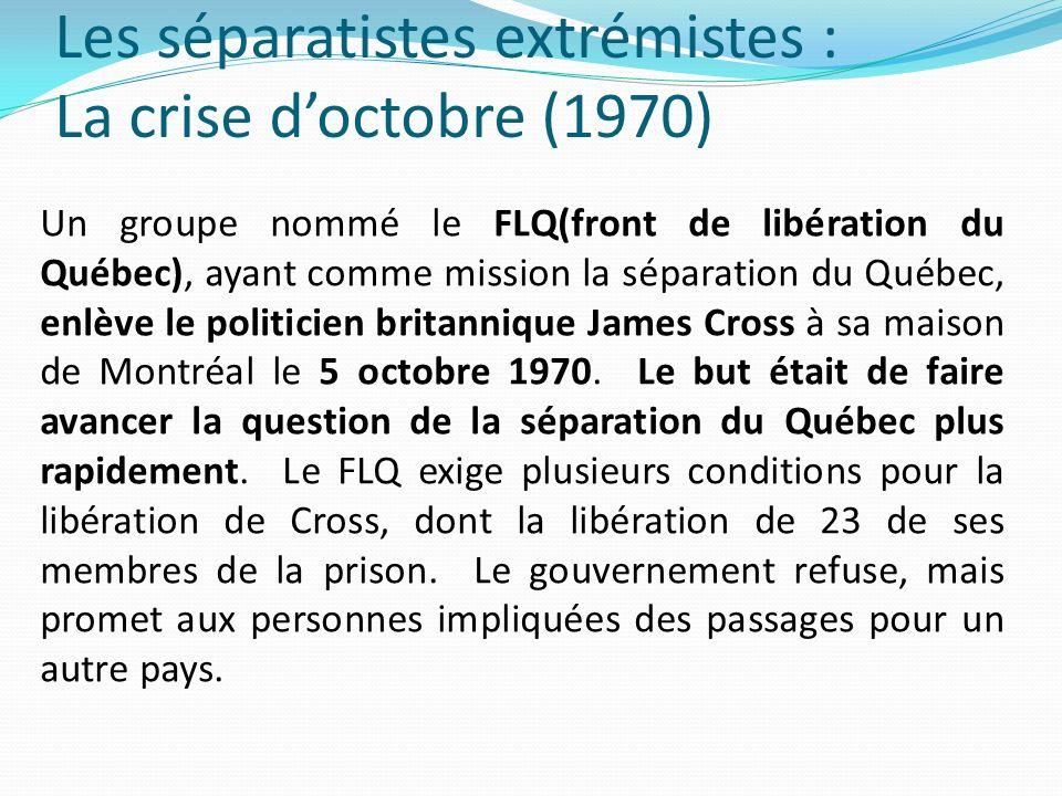 Les séparatistes extrémistes : La crise doctobre (1970) Un groupe nommé le FLQ(front de libération du Québec), ayant comme mission la séparation du Qu