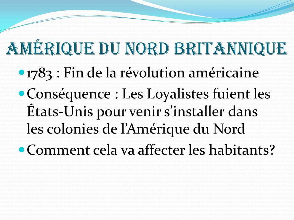 Amérique du nord britannique 1783 : Fin de la révolution américaine Conséquence : Les Loyalistes fuient les États-Unis pour venir sinstaller dans les