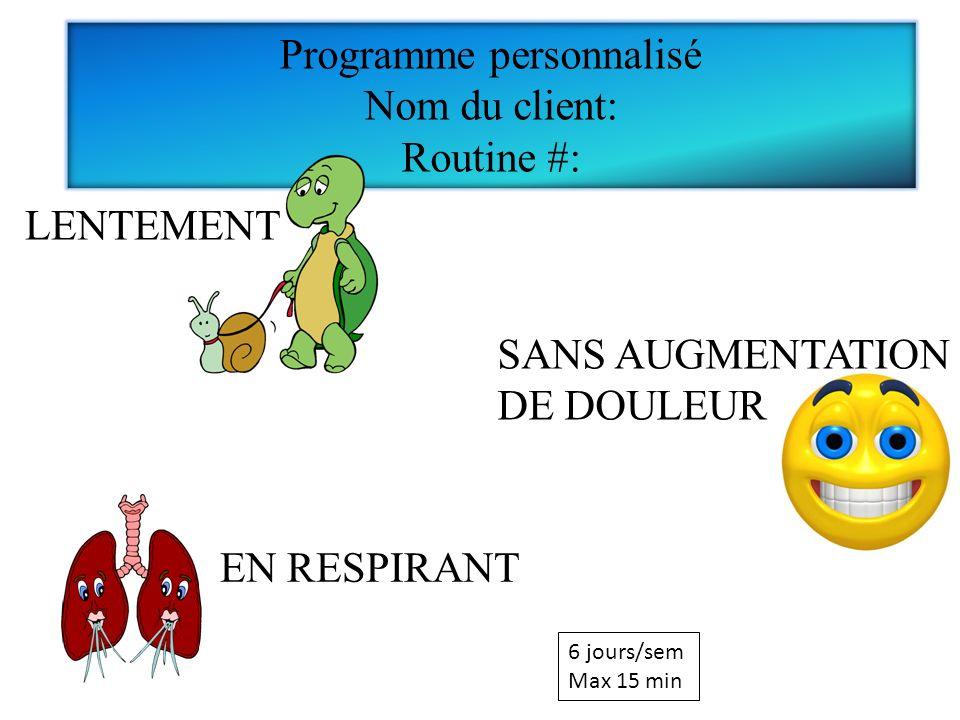 EN RESPIRANT Programme personnalisé Nom du client: Routine #: LENTEMENT SANS AUGMENTATION DE DOULEUR 6 jours/sem Max 15 min