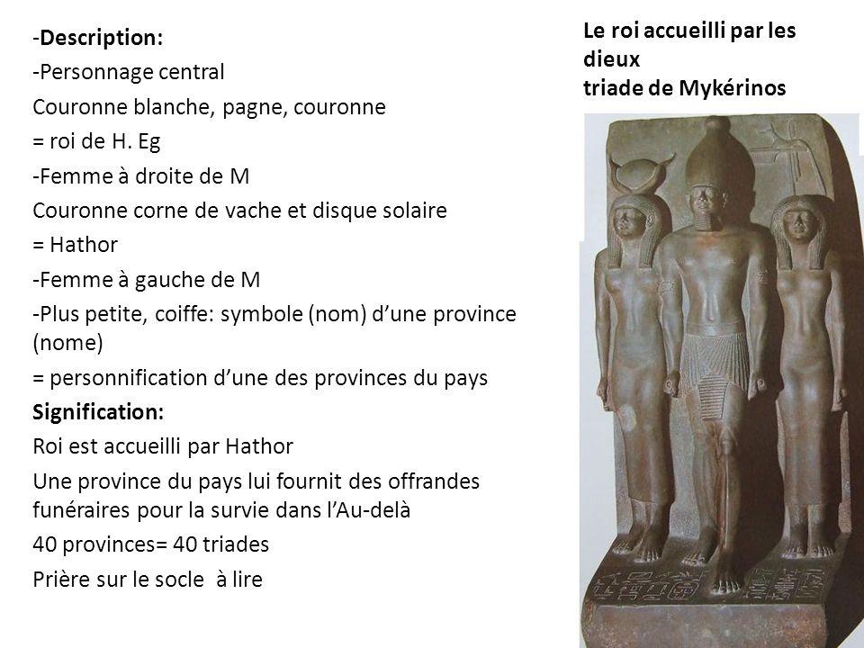 Le roi accueilli par les dieux triade de Mykérinos -Description: -Personnage central Couronne blanche, pagne, couronne = roi de H. Eg -Femme à droite