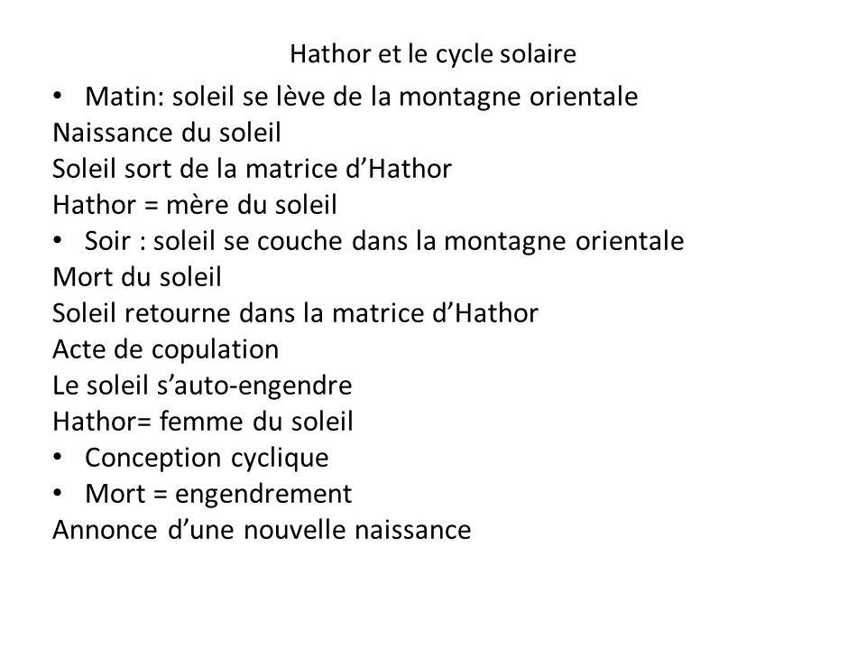 Hathor et le cycle solaire Matin: soleil se lève de la montagne orientale Naissance du soleil Soleil sort de la matrice dHathor Hathor = mère du solei