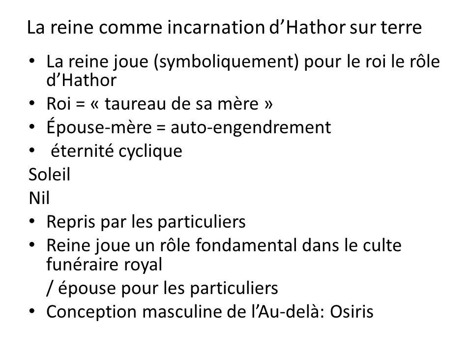 La reine comme incarnation dHathor sur terre La reine joue (symboliquement) pour le roi le rôle dHathor Roi = « taureau de sa mère » Épouse-mère = aut