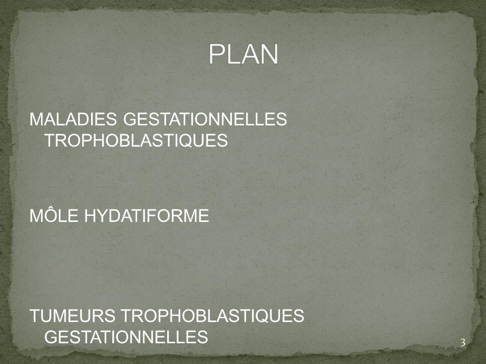 Entités bénignes: - môles hydatiformes complète ou partielle Entités malignes: - môles invasives - choriocarcinome - tumeur trophoblastique du site dimplantation - tumeur trophoblastique epithelioide très métastatiques et mortelles en absence de traitement 4