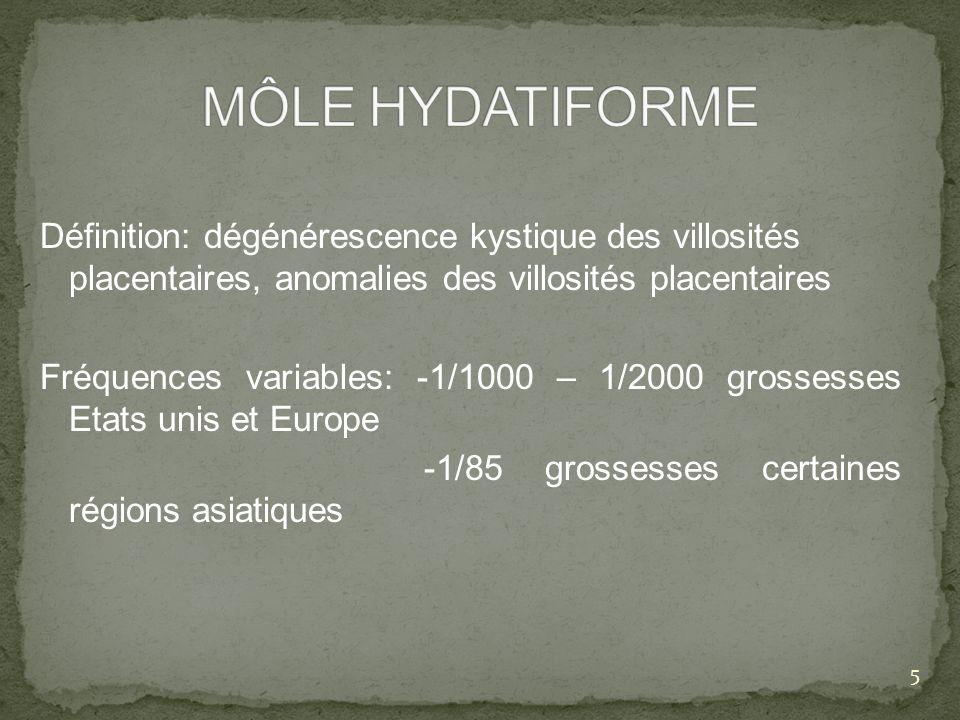 Définition: dégénérescence kystique des villosités placentaires, anomalies des villosités placentaires Fréquences variables: -1/1000 – 1/2000 grossess