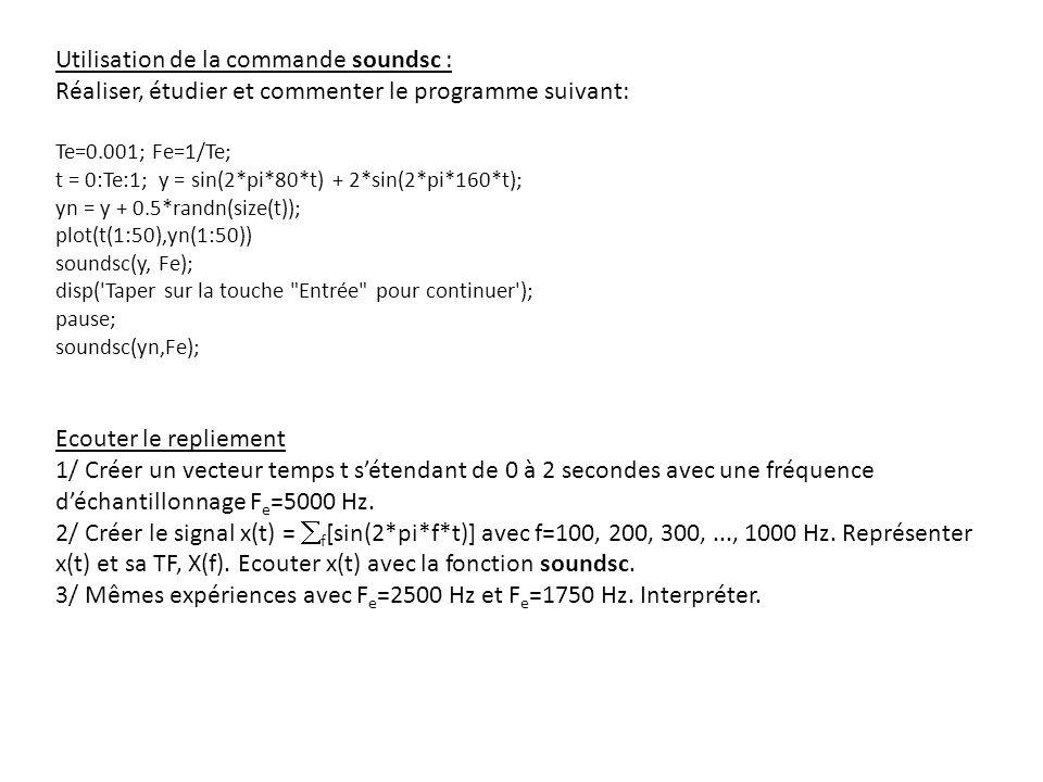 Utilisation de la commande soundsc : Réaliser, étudier et commenter le programme suivant: Te=0.001; Fe=1/Te; t = 0:Te:1; y = sin(2*pi*80*t) + 2*sin(2*pi*160*t); yn = y + 0.5*randn(size(t)); plot(t(1:50),yn(1:50)) soundsc(y, Fe); disp( Taper sur la touche Entrée pour continuer ); pause; soundsc(yn,Fe); Ecouter le repliement 1/ Créer un vecteur temps t sétendant de 0 à 2 secondes avec une fréquence déchantillonnage F e =5000 Hz.