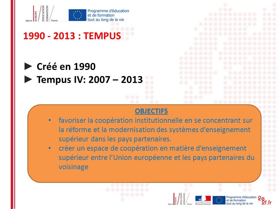 1990 - 2013 : TEMPUS Créé en 1990 Tempus IV: 2007 – 2013 OBJECTIFS favoriser la coopération institutionnelle en se concentrant sur la réforme et la mo
