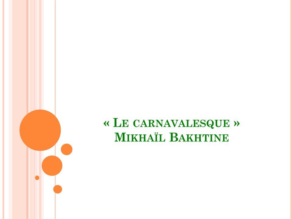 « L E CARNAVALESQUE » M IKHAÏL B AKHTINE