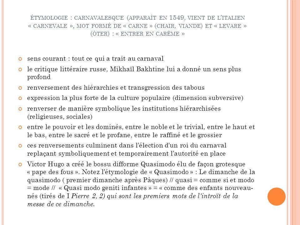 ÉTYMOLOGIE : CARNAVALESQUE ( APPARAÎT EN 1549, VIENT DE L ITALIEN « CARNEVALE », MOT FORMÉ DE « CARNE » ( CHAIR, VIANDE ) ET « LEVARE » ( ÔTER ) : « ENTRER EN CARÊME » sens courant : tout ce qui a trait au carnaval le critique littéraire russe, Mikhaïl Bakhtine lui a donné un sens plus profond renversement des hiérarchies et transgression des tabous expression la plus forte de la culture populaire (dimension subversive) renverser de manière symbolique les institutions hiérarchisées (religieuses, sociales) entre le pouvoir et les dominés, entre le noble et le trivial, entre le haut et le bas, entre le sacré et le profane, entre le raffiné et le grossier ces renversements culminent dans lélection dun roi du carnaval replaçant symboliquement et temporairement lautorité en place Victor Hugo a créé le bossu difforme Quasimodo élu de façon grotesque « pape des fous ».