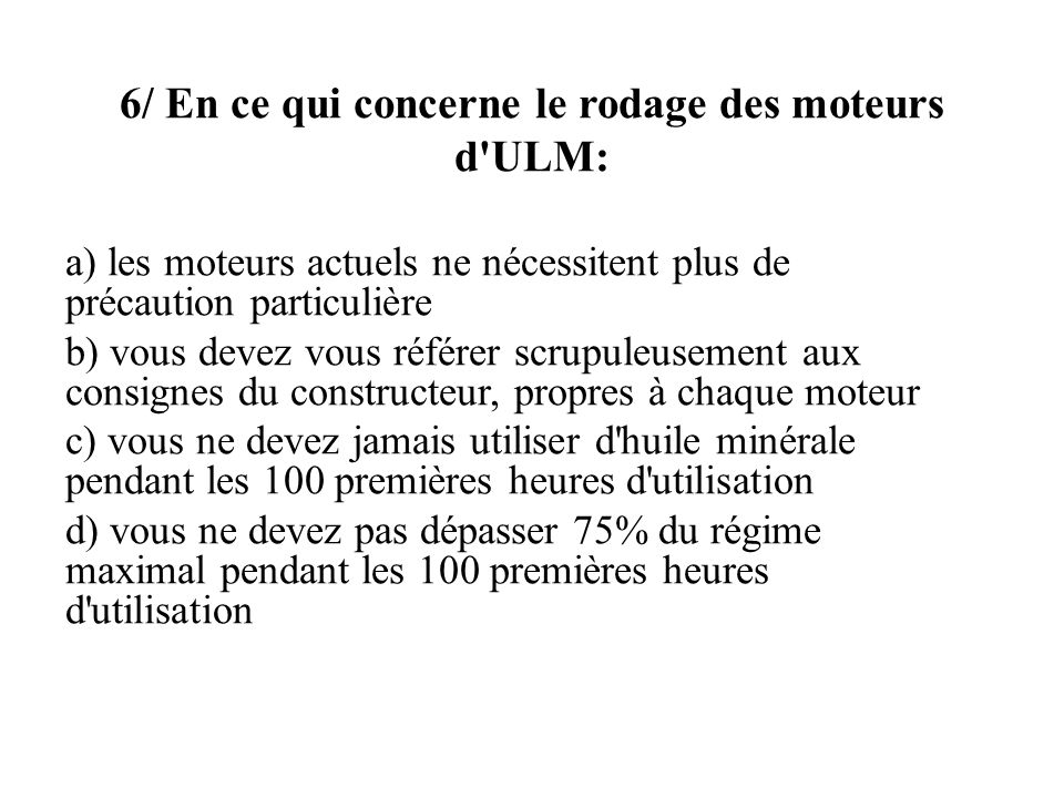 6/ En ce qui concerne le rodage des moteurs d'ULM: a) les moteurs actuels ne nécessitent plus de précaution particulière b) vous devez vous référer sc