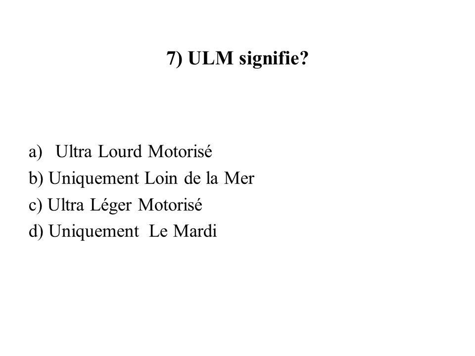 7) ULM signifie? a)Ultra Lourd Motorisé b) Uniquement Loin de la Mer c) Ultra Léger Motorisé d) Uniquement Le Mardi