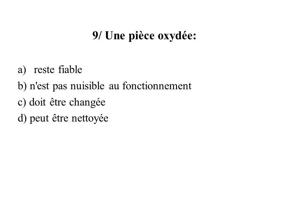 9/ Une pièce oxydée: a)reste fiable b) n'est pas nuisible au fonctionnement c) doit être changée d) peut être nettoyée