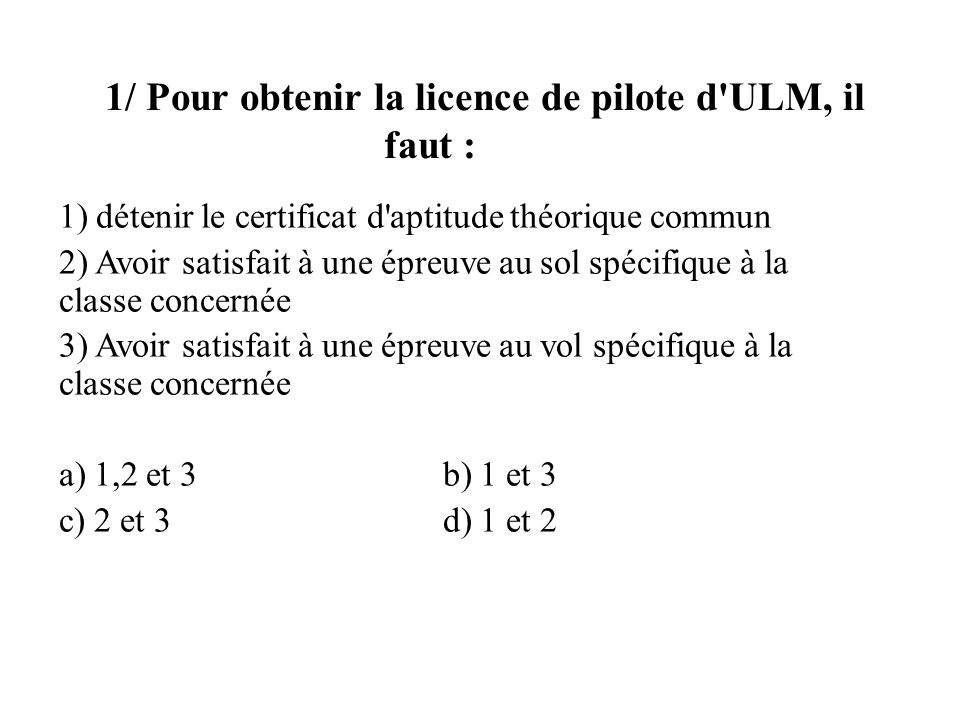 1/ Pour obtenir la licence de pilote d ULM, il faut : 1) détenir le certificat d aptitude théorique commun 2) Avoir satisfait à une épreuve au sol spécifique à la classe concernée 3) Avoir satisfait à une épreuve au vol spécifique à la classe concernée a) 1,2 et 3b) 1 et 3 c) 2 et 3d) 1 et 2