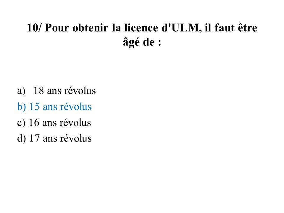 10/ Pour obtenir la licence d'ULM, il faut être âgé de : a)18 ans révolus b) 15 ans révolus c) 16 ans révolus d) 17 ans révolus