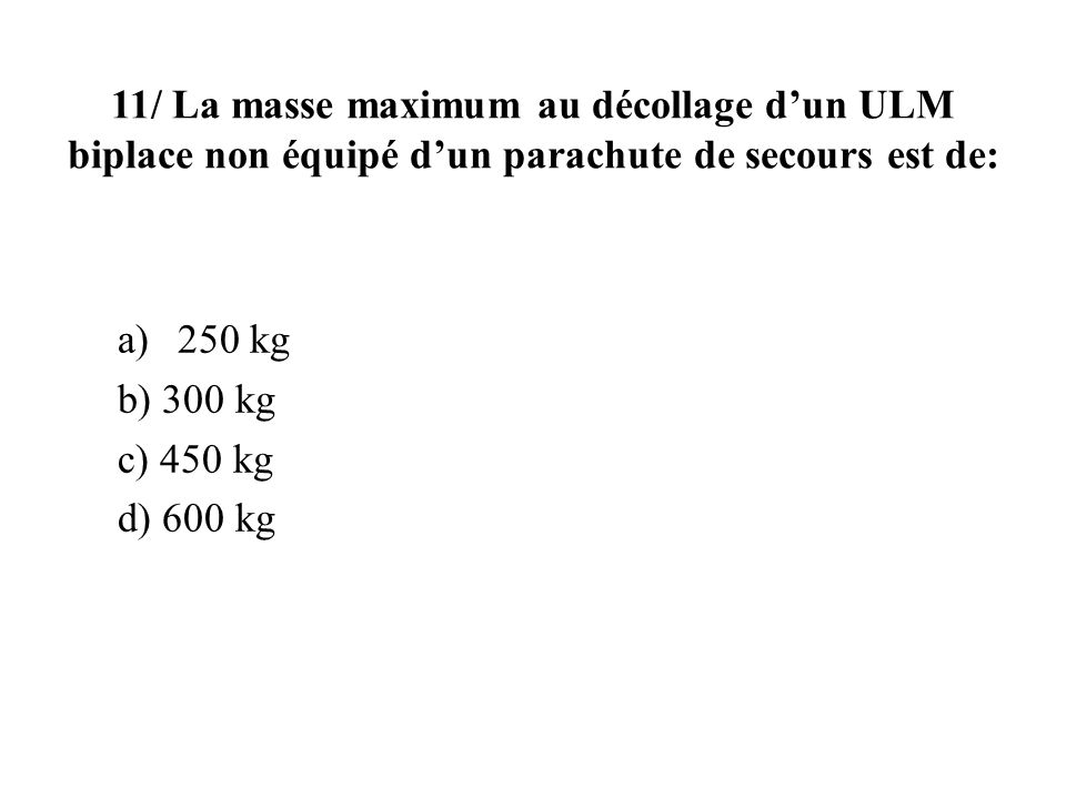 11/ La masse maximum au décollage dun ULM biplace non équipé dun parachute de secours est de: a)250 kg b) 300 kg c) 450 kg d) 600 kg