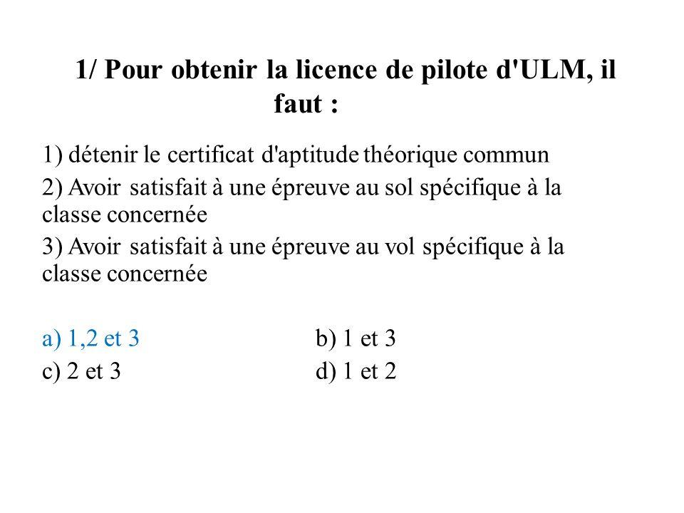 1/ Pour obtenir la licence de pilote d'ULM, il faut : 1) détenir le certificat d'aptitude théorique commun 2) Avoir satisfait à une épreuve au sol spé