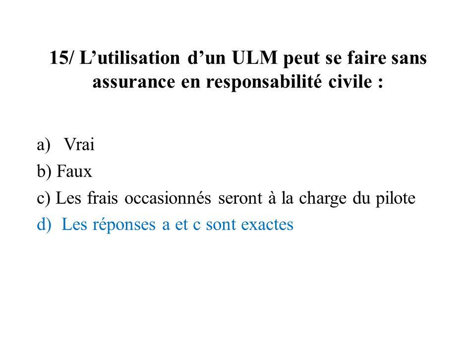 15/ Lutilisation dun ULM peut se faire sans assurance en responsabilité civile : a)Vrai b) Faux c) Les frais occasionnés seront à la charge du pilote d) Les réponses a et c sont exactes