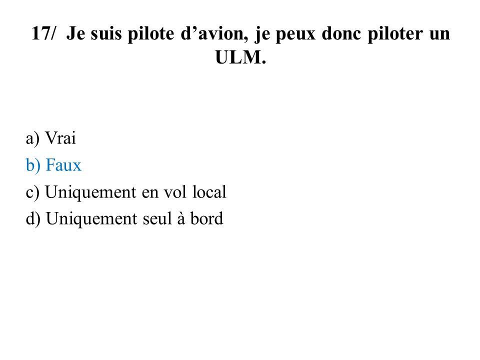17/ Je suis pilote davion, je peux donc piloter un ULM. a) Vrai b) Faux c) Uniquement en vol local d) Uniquement seul à bord