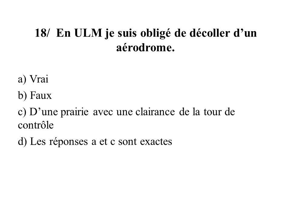 18/ En ULM je suis obligé de décoller dun aérodrome. a) Vrai b) Faux c) Dune prairie avec une clairance de la tour de contrôle d) Les réponses a et c