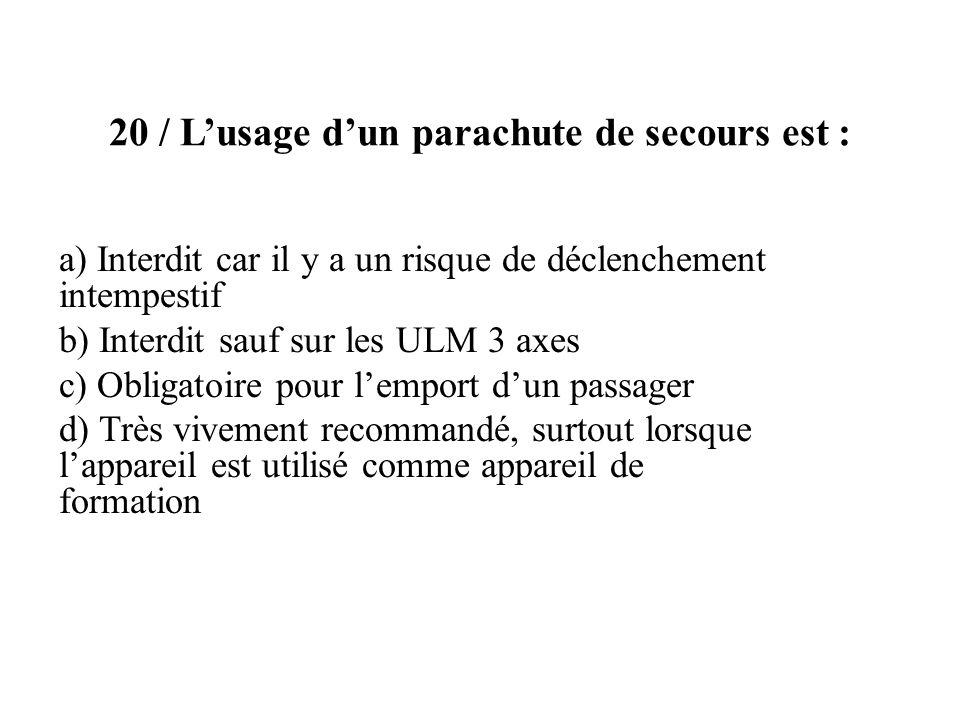 20 / Lusage dun parachute de secours est : a) Interdit car il y a un risque de déclenchement intempestif b) Interdit sauf sur les ULM 3 axes c) Obliga