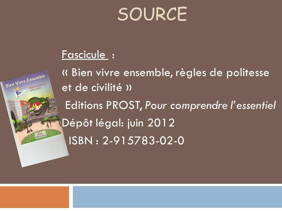 SOURCE Fascicule : « Bien vivre ensemble, règles de politesse et de civilité » Editions PROST, Pour comprendre lessentiel Dépôt légal: juin 2012 ISBN