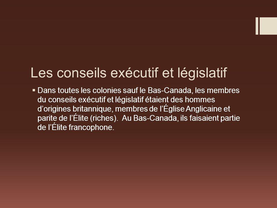 Les conseils exécutif et législatif Dans toutes les colonies sauf le Bas-Canada, les membres du conseils exécutif et législatif étaient des hommes dorigines britannique, membres de lÉglise Anglicaine et parite de lÉlite (riches).
