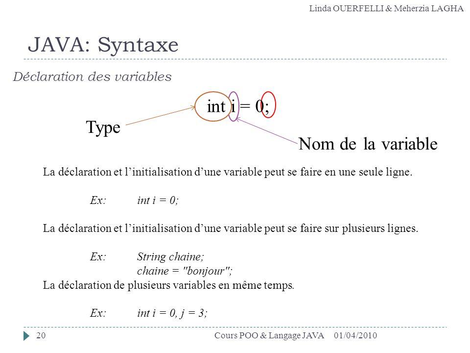 Linda OUERFELLI & Meherzia LAGHA Nom de la variable Type 01/04/2010Cours POO & Langage JAVA20 JAVA: Syntaxe Déclaration des variables La déclaration e