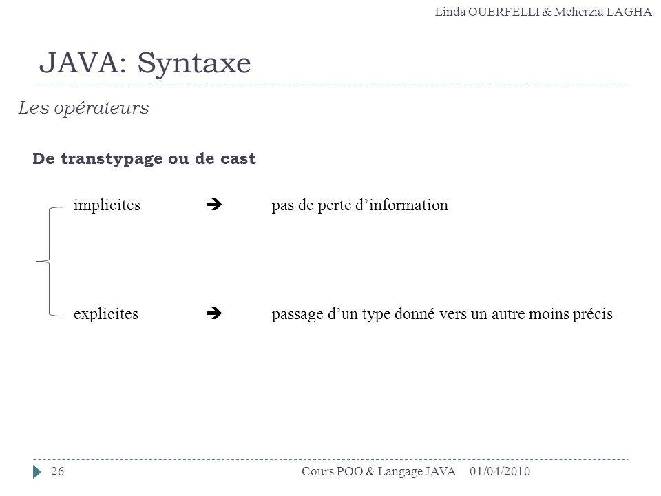 Linda OUERFELLI & Meherzia LAGHA 01/04/2010Cours POO & Langage JAVA26 JAVA: Syntaxe Les opérateurs De transtypage ou de cast implicites pas de perte d