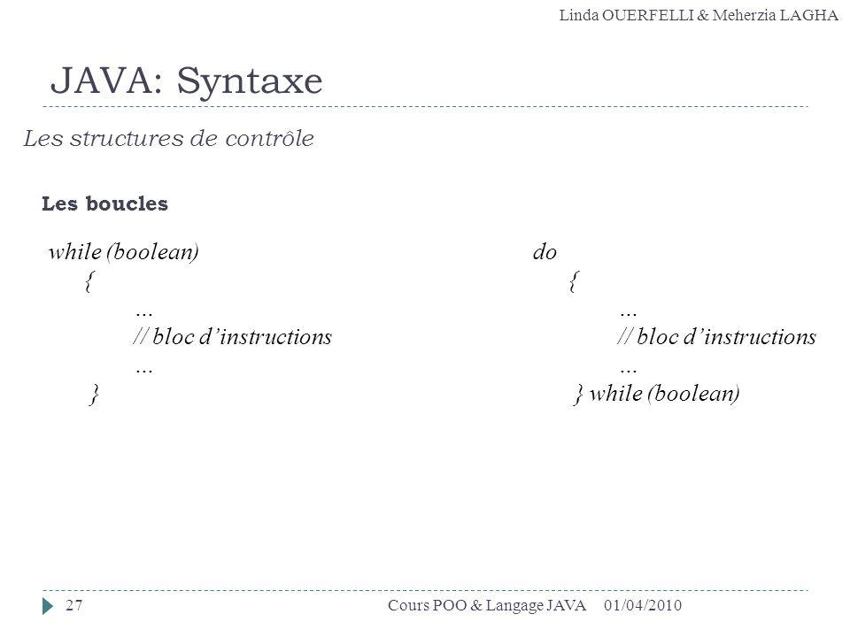 Linda OUERFELLI & Meherzia LAGHA 01/04/2010Cours POO & Langage JAVA27 JAVA: Syntaxe Les structures de contrôle Les boucles while (boolean) { … // bloc