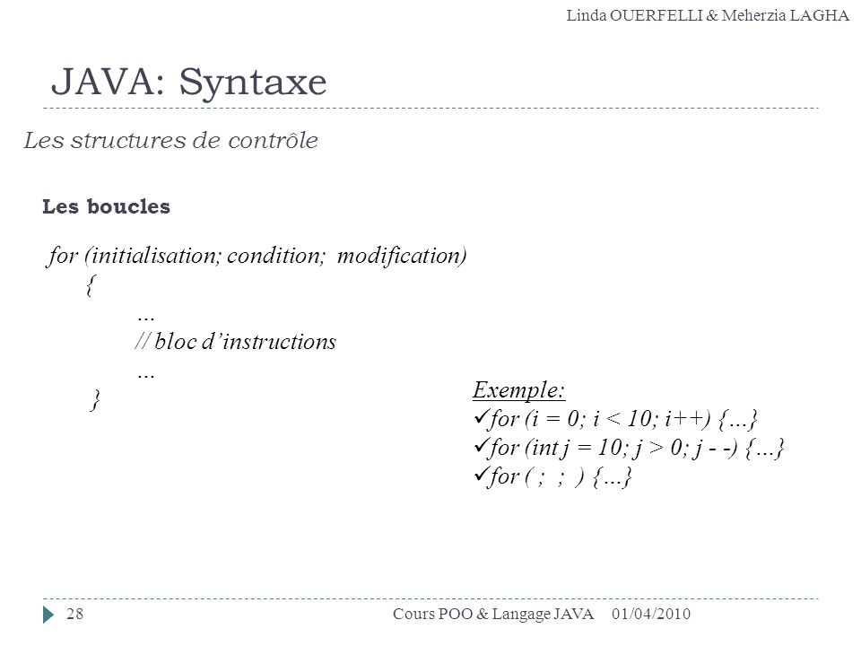 Linda OUERFELLI & Meherzia LAGHA 01/04/2010Cours POO & Langage JAVA28 JAVA: Syntaxe Les structures de contrôle Les boucles for (initialisation; condition; modification) { … // bloc dinstructions … } Exemple: for (i = 0; i < 10; i++) {…} for (int j = 10; j > 0; j - -) {…} for ( ; ; ) {…}