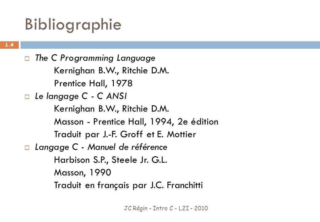Langage C JC Régin - Intro C - L2I - 2010 1.5 Inventé en 1972 par Dennis Ritchie Langage de bas niveau Créé pour porter des systèmes dexploitation (Unix) But : un compilateur peut-être écrit en 2 mois A Permis de réécrire des programmes assembleurs Programmation indépendante de la machine Portable : présent sur presque toutes les architectures ayant été inventées