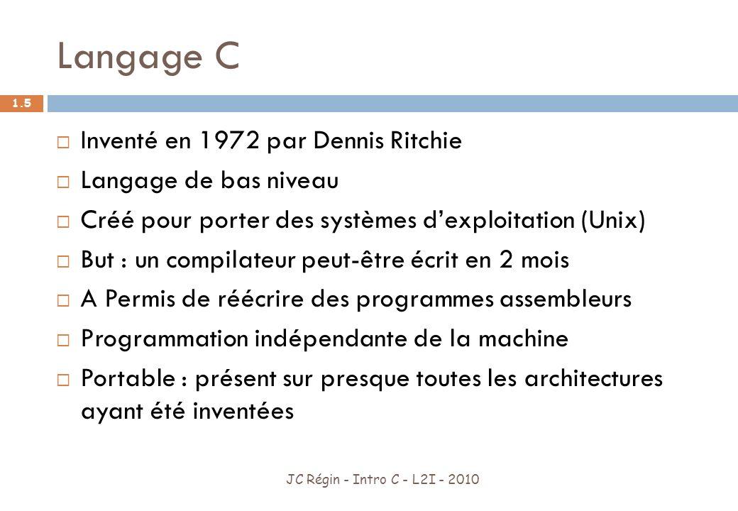 Langage C JC Régin - Intro C - L2I - 2010 1.6 Utilisé du micro-controleur au super-ordinateur Présent dans les systèmes embarqués Sont écrits en C Unix Linux Windows Tous les Compilateurs GNU GNOME
