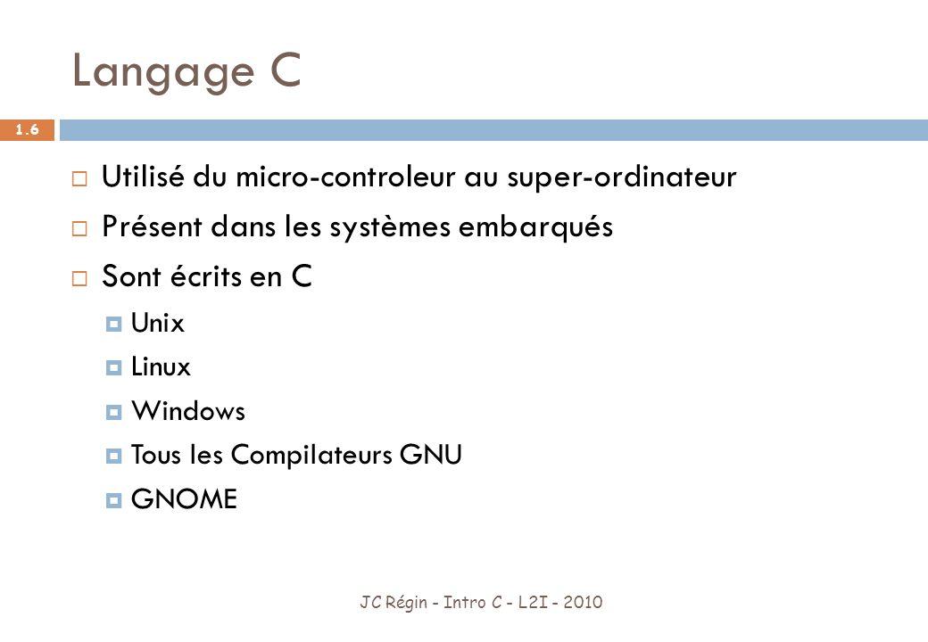 Langage C JC Régin - Intro C - L2I - 2010 1.7 Très utilisé car Bibliothèque logicielle très fournie Nombre de concepts restreint Permet de gérer des exécutables qui nont besoin de rien pour sexécuter et pour lesquels on peut contrôler parfaitement la mémoire utilisée (noyau de Syst.
