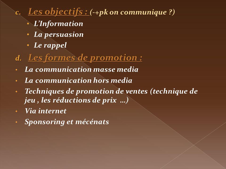 c. Les objectifs : c. Les objectifs : (-+pk on communique ?) LInformation La persuasion Le rappel d. Les formes de promotion : La communication masse