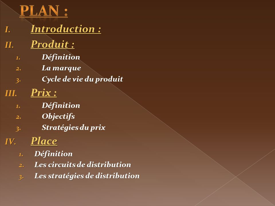 I. Introduction : II. Produit : 1. Définition 2. La marque 3. Cycle de vie du produit III. Prix : 1. Définition 2. Objectifs 3. Stratégies du prix IV.