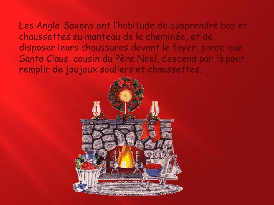 Les Anglo-Saxons ont lhabitude de susprendre bas et chaussettes su manteau de la cheminée, et de disposer leurs chaussures devant le foyer, parce que Santa Claus, cousin du Père Noel, descend par là pour remplir de joujoux souliers et chaussettes.