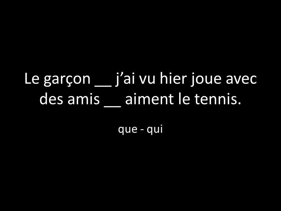 Le garçon __ jai vu hier joue avec des amis __ aiment le tennis. que - qui