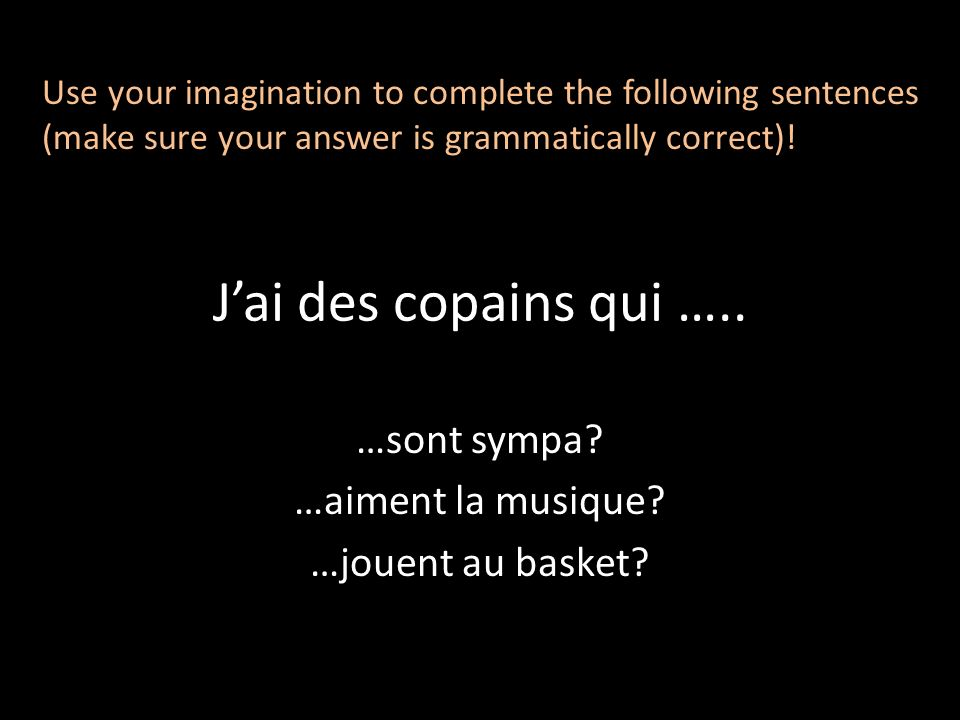 Jai des copains qui ….. …sont sympa? …aiment la musique? …jouent au basket? Use your imagination to complete the following sentences (make sure your a