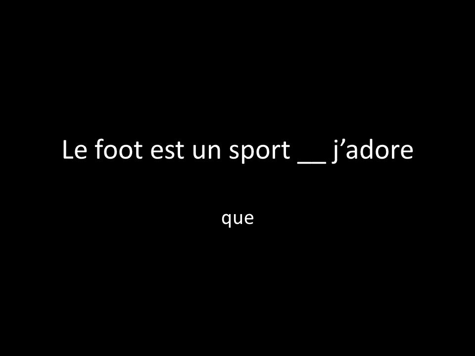 Le foot est un sport __ jadore que