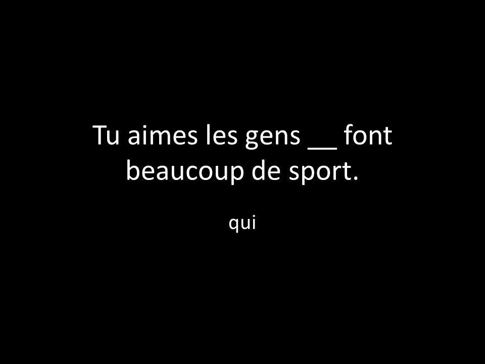 Tu aimes les gens __ font beaucoup de sport. qui