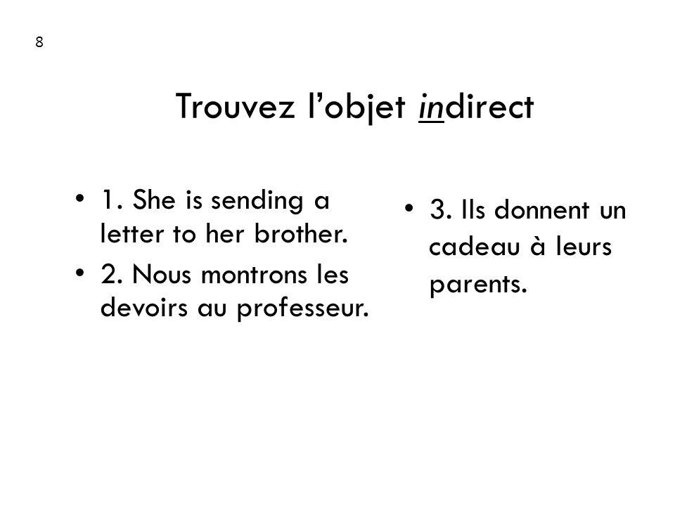 Trouvez lobjet indirect 1. She is sending a letter to her brother. 2. Nous montrons les devoirs au professeur. 3. Ils donnent un cadeau à leurs parent