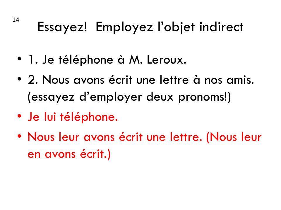 Essayez! Employez lobjet indirect 1. Je téléphone à M. Leroux. 2. Nous avons écrit une lettre à nos amis. (essayez demployer deux pronoms!) Je lui tél