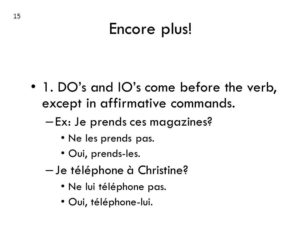 Encore plus! 1. DOs and IOs come before the verb, except in affirmative commands. – Ex: Je prends ces magazines? Ne les prends pas. Oui, prends-les. –