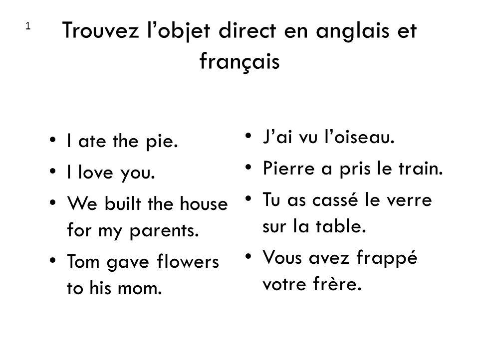 Trouvez lobjet direct en anglais et français I ate the pie. I love you. We built the house for my parents. Tom gave flowers to his mom. Jai vu loiseau