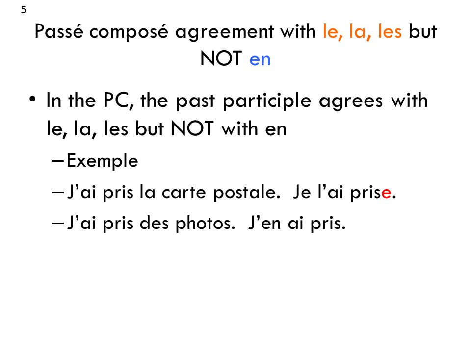 Passé composé agreement with le, la, les but NOT en In the PC, the past participle agrees with le, la, les but NOT with en – Exemple – Jai pris la car