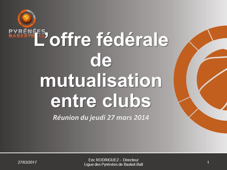 Loffre fédérale de mutualisation entre clubs Réunion du jeudi 27 mars 2014 127/03/2017 Eric RODRIGUEZ – Directeur Ligue des Pyrénées de Basket-Ball